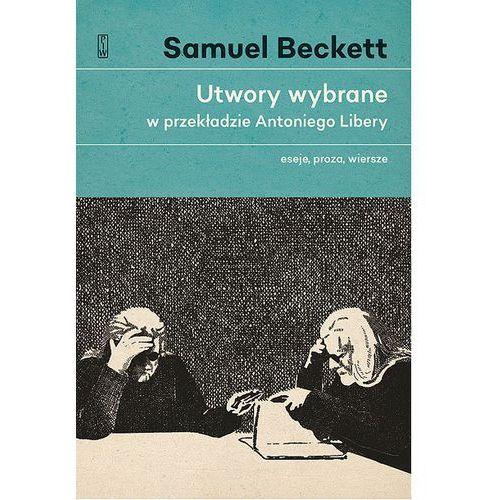 UTWORY WYBRANE W PRZEKŁADZIE ANTONIEGO LIBERY ESEJE PROZA WIERSZE - Samuel Beckett (2017)