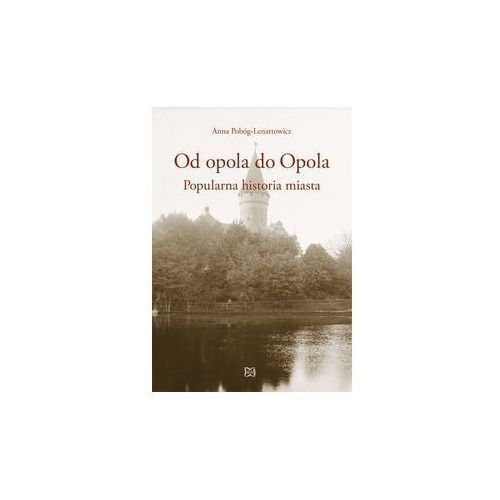 Od opola do Opola Popularna historia miasta - Anna Pobóg-Lenartowicz (9788365587145)
