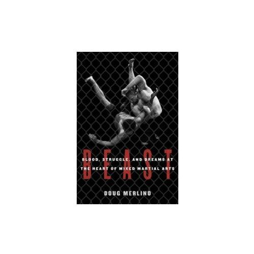 Beast: Blood, Struggle, and Dreams at the Heart of Mixed Martial Arts