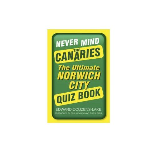 Never Mind The Canaries: the Ultimate Norwich City Quiz Book (9780750962070)