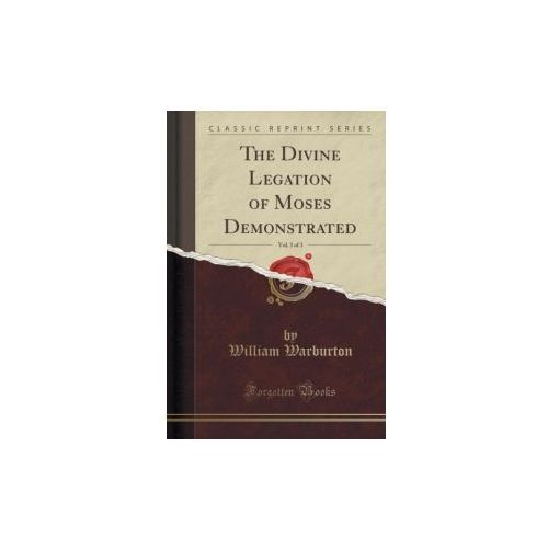 The Divine Legation Of Moses Demonstrated, Vol. 3 Of 3 (Classic Reprint)