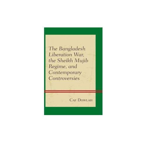 The Bangladesh Liberation War, the Sheikh Mujib Regime, and Contemporary Controversies (9781498534185)