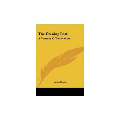 THE EVENING POST: A CENTURY OF JOURNALIS (9781432688752)