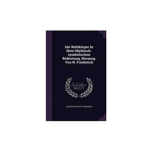Weltkorper in Ihrer Mythisch-Symbolischen Bedeutung, Herausg. Von N. Friedreich