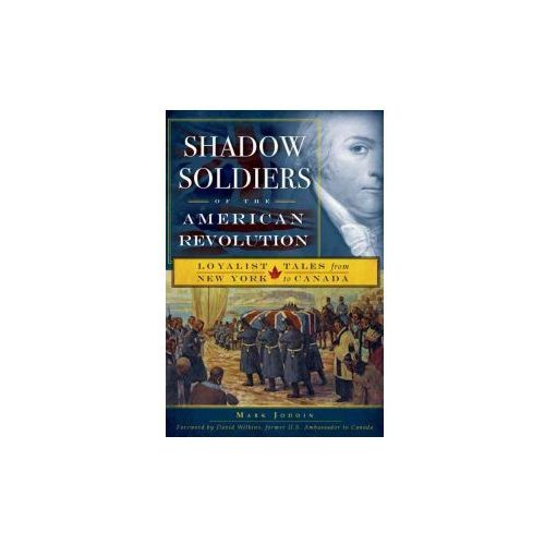 Shadow Soldiers of the American Revolution: Loyalist Tales from New York to Canada (9781596297265)