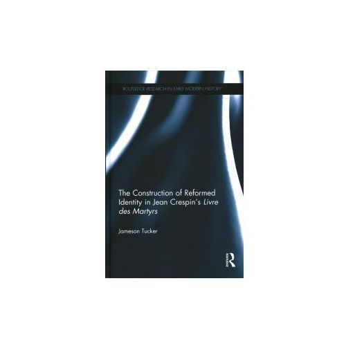 Construction of Reformed Identity in Jean Crespin's Livre des Martyrs (9781138125629)