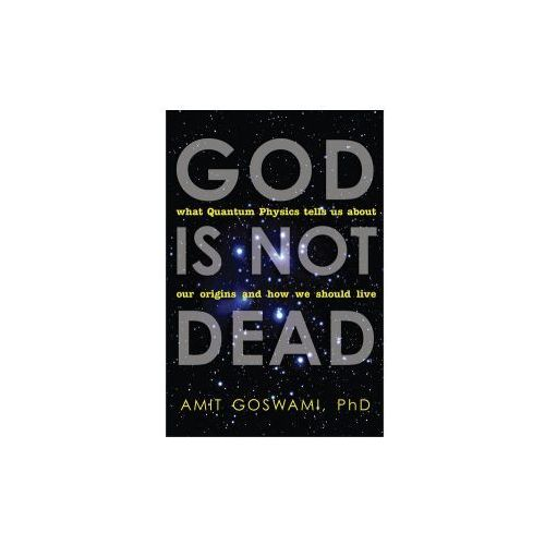 God Is Not Dead : What Quantum Physics Tells Us About Our Origins And How We Should Live (9781571746733)