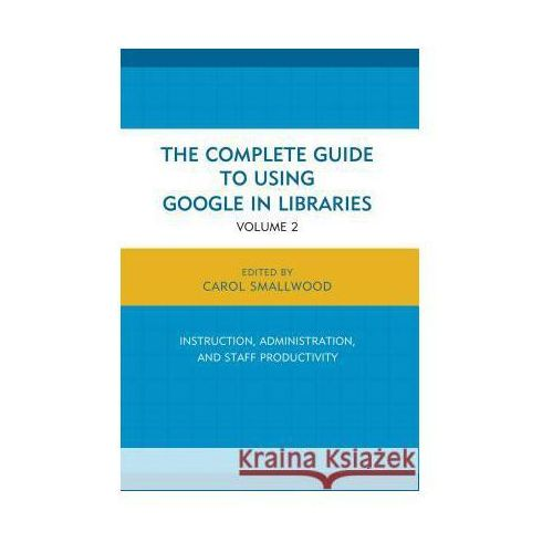 The Complete Guide to Using Google in Libraries: Research, User Applications, and Networking (9781442247871)