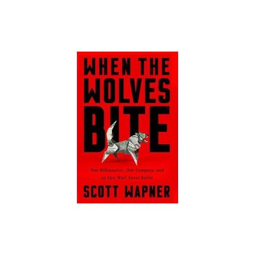 When the Wolves Bite: Two Billionaires, One Company, and an Epic Wall Street Battle (9781610398275)