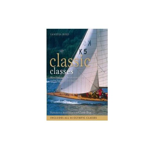 Classic Classes : More Than 140 Of The Most Enduring Yachts, Keelboats And Dinghies