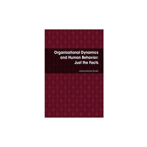 Organizational Dynamics and Human Behavior: Just the Facts (9780557078967)