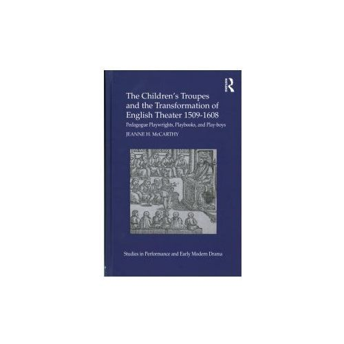 Children's Troupes and the Transformation of English Theater 1509-1608, Mccarthy, Jeanne