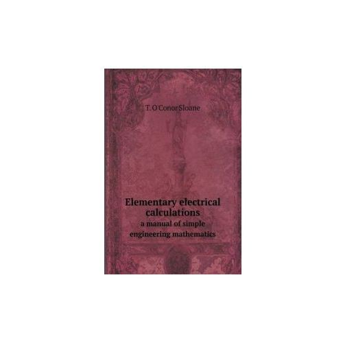 Elementary Electrical Calculations a Manual of Simple Engineering Mathematics