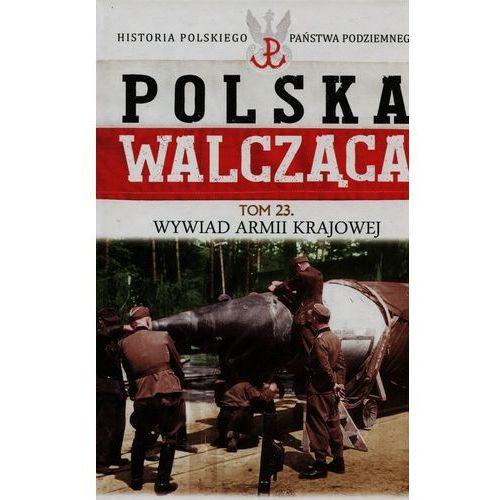 Polska Walcząca Historia Polskiego Państwa Podziemnego Tom 23 Wywiad Armii Krajowej (9788379895267)