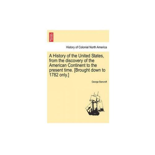 History of the United States, from the Discovery of the American Continent to the Present Time. [Brought Down to 1782 Only.]