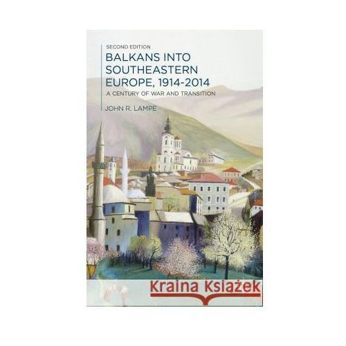 Balkans Into Southeastern Europe, 1914-2014: A Century of War and Transition, John Lampe