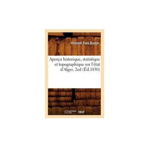 Apercu Historique, Statistique Et Topographique Sur L'Etat D'Alger, 2ed (Ed.1830) (9782012523302)