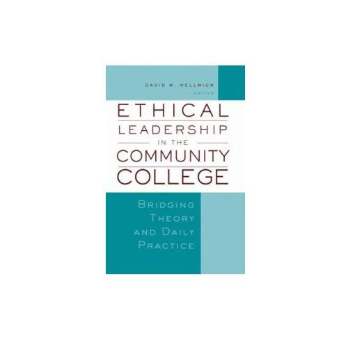 Ethical Leadership in the Community College. Bridging Theory and Daily Practice
