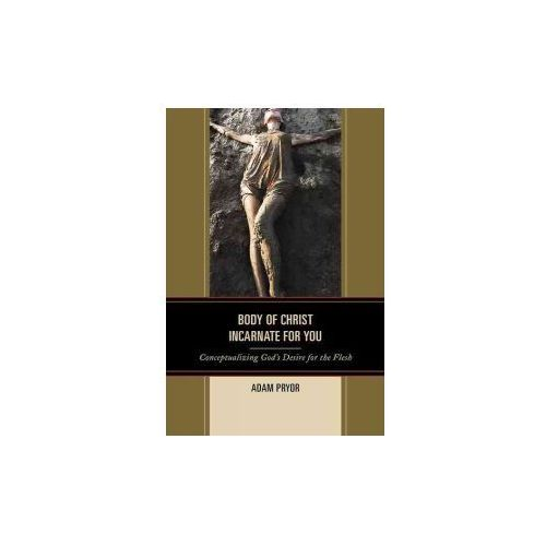 Body of Christ Incarnate for You: Conceptualizing God's Desire for the Flesh