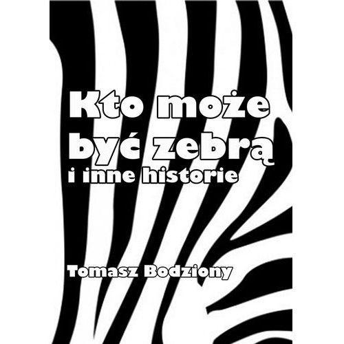 Kto może być zebrą i inne historie - Tomasz Bodziony, Tomasz Bodziony