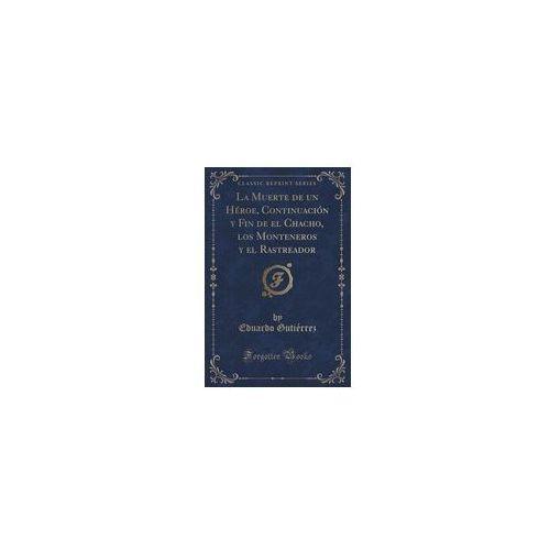La Muerte De Un Héroe, Continuación Y Fin De El Chacho, Los Monteneros Y El Rastreador (Classic Reprint), Gutiérrez Eduardo
