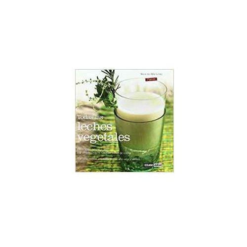 """Todas las leches vegetales: elaboración natural y fácil con """"Termomix"""" y cualquier robot de cocina"""