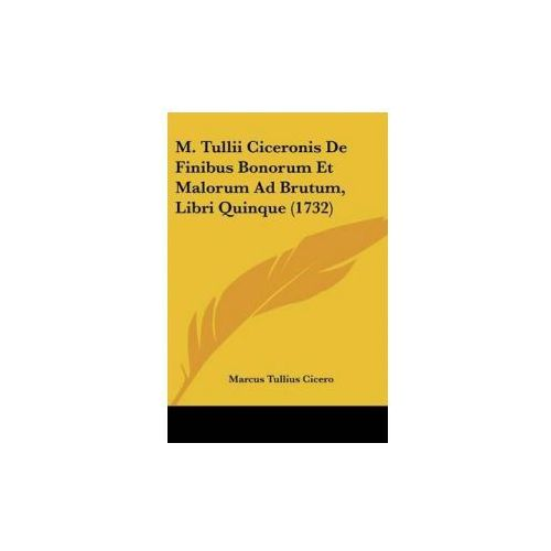 M. Tullii Ciceronis De Finibus Bonorum Et Malorum Ad Brutum, Libri Quinque (1732) (9781104187156)