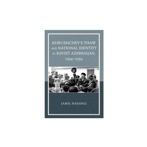 Khrushchev's Thaw and National Identity in Soviet Azerbaijan, 1954-1959 (9781498508131)