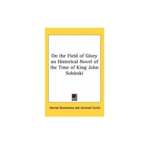 On the Field of Glory an Historical Novel of the Time of King John Sobieski