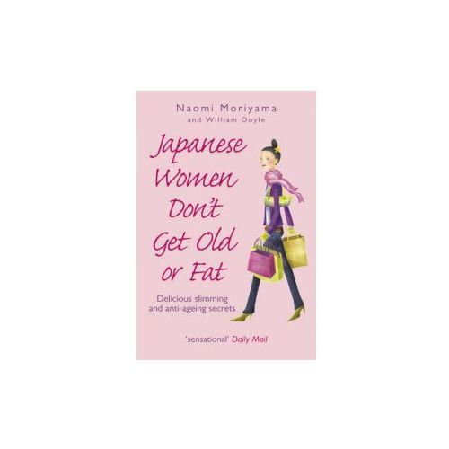 Japanese Women Don't Get Old or Fat: Delicious Slimming and Anti-Ageing Secrets, Naomi Moriyama W. Doyle
