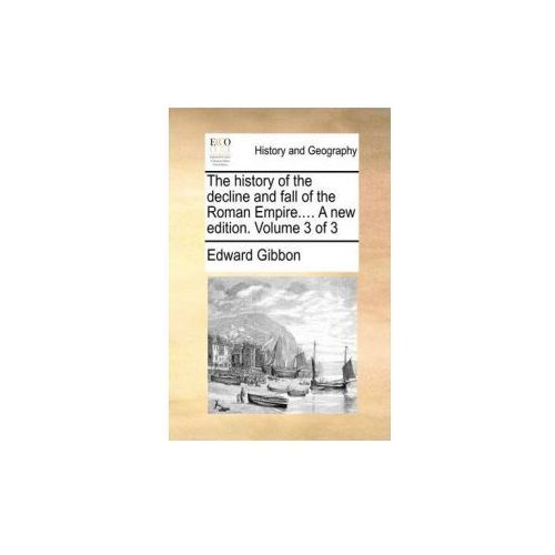 The history of the decline and fall of the Roman Empire.... A new edition. Volume 3 of 3