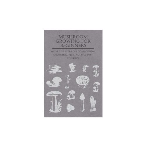 Mushroom Growing For Beginners - With Chapters On Composting, Spawning, Picking And Pest Control