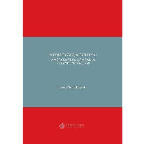 Mediatyzacja polityki. Amerykańska kampania prezydencka 2008 - Łukasz Wojtkowski (9788323128885)