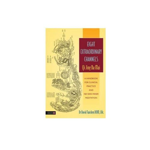Eight Extraordinary Channels: Qi Jing Ba Mai: A Handbook for Clinical Practice and Nei Dan Inner Meditation