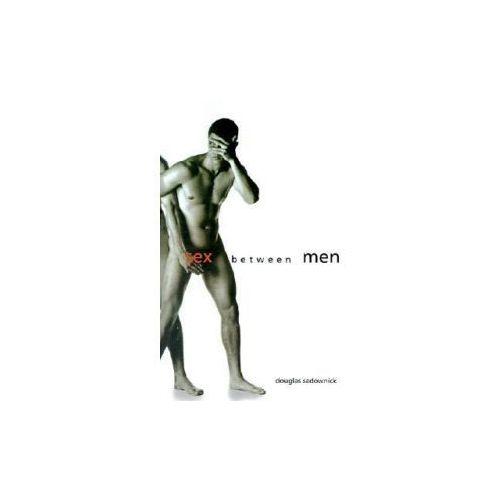 Sex Between Men: An Intimate History of the Sex Lives of Gay Men Postwar to Present