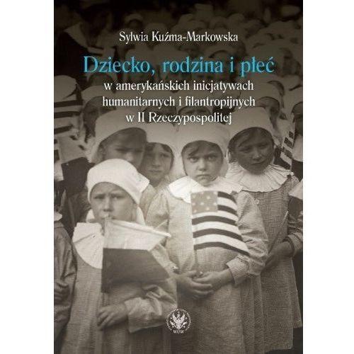 Dziecko, rodzina i płeć w amerykańskich inicjatywach humanitarnych i filantropijnych w II Rzeczypospolitej [Kuźma-Markowska Sylwia] (2018)