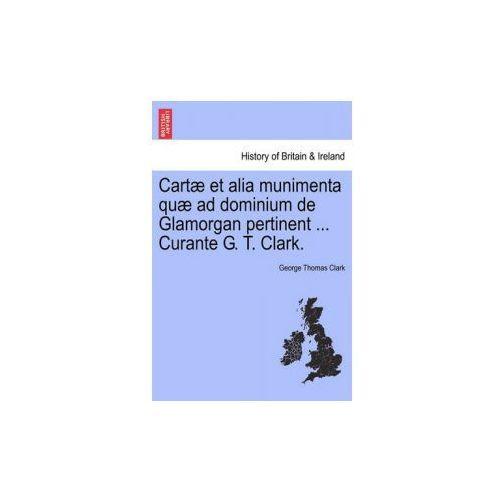 Cart Et Alia Munimenta Qu Ad Dominium de Glamorgan Pertinent... Curante G. T. Clark. (9781241435608)