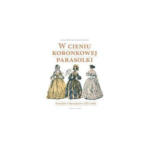 W cieniu koronkowej parasolki O modzie i obyczajach w XIX wieku