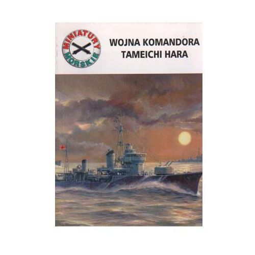 WOJNA KOMANDORA TAMEICHI HARA. MINIATURY MORSKIE 12 Andrzej Perepeczko, pozycja wydawnicza