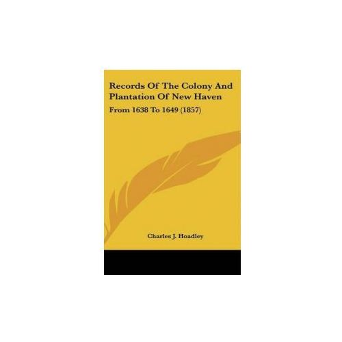 Records Of The Colony And Plantation Of New Haven: From 1638 To 1649 (1857)