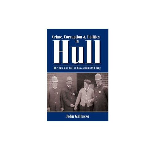 Crime, Corruption & Politics in Hull: The Rise and Fall of Boss Smith's Old Ring (9781596291263)