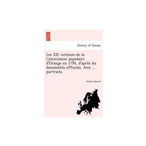 Les 332 Victimes de La Commission Populaire D'Orange En 1794, D'Apre S Les Documents Officiels. Avec... Portraits.