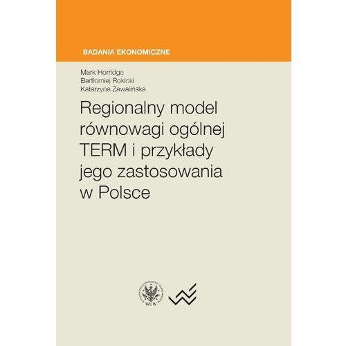 Regionalny model równowagi ogólnej TERM i przykłady jego zastosowania w Polsce - Horridge Mark, Rokicki Bartłomiej, Zawalińska Katarzyna (2017)