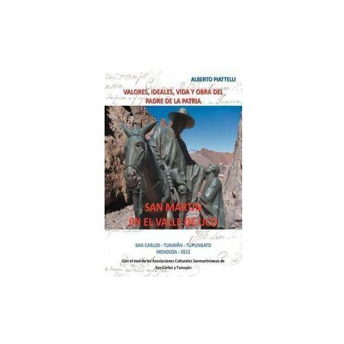 San Martin En El Valle de Uco: Valores, Ideales, Vida y Obra del Padre de La Patria (9781463339258)
