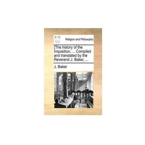 [The history of the Inquisition,... Compiled and translated by the Reverend J. Baker,...