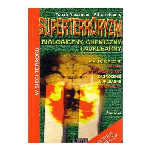 SUPERTERRORYZM. BIOLOGICZNY, CHEMICZNY I NUKLEARNY Yonah Alexander, Milton Hoenig