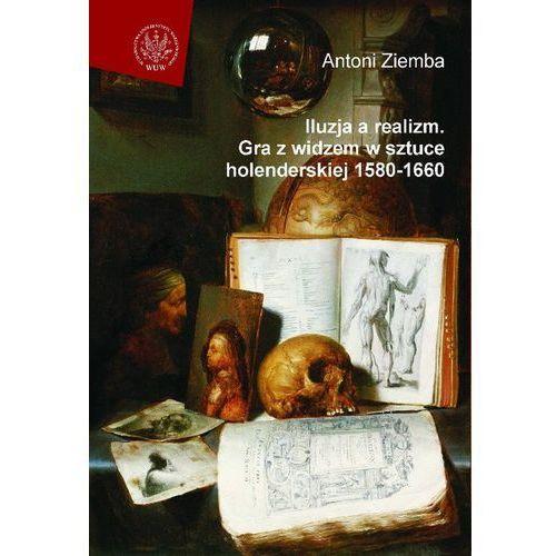 Iluzja a realizm Gra z widzem w sztuce holenderskiej 1580-1660 (9788323502364)