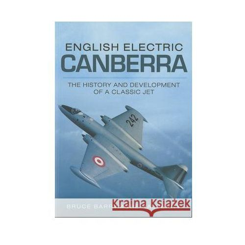 English Electric Canberra: The History and Development of a Classic Jet, Halpenny, Bruce Barrymore