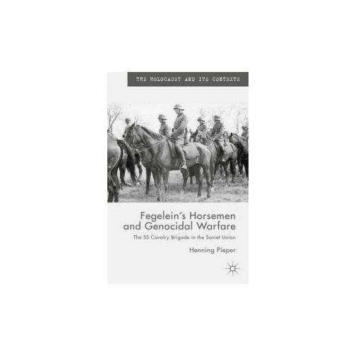 Fegelein's Horsemen and Genocidal Warfare: The SS Cavalry Brigade in the Soviet Union