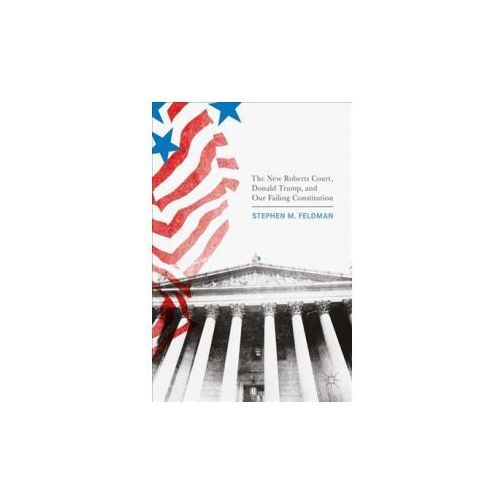 The New Roberts Court, Donald Trump, and Our Failing Constitution (9783319564500)